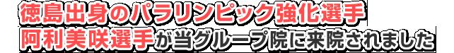 徳島出身のパラリンピック強化選手阿利美咲選手が当グループ院に来されました